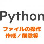 Pythonでファイルの作成と削除|ファイル操作
